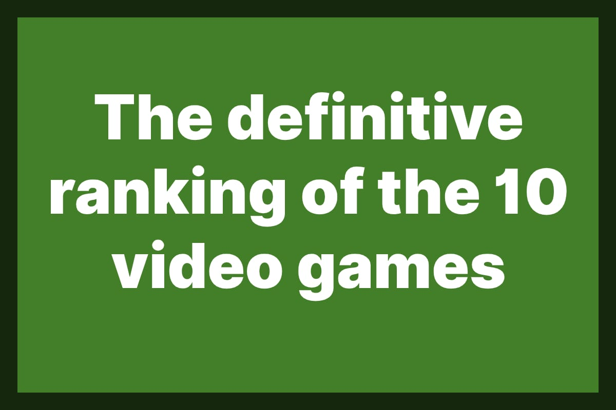 The definitive ranking of the 10 video games