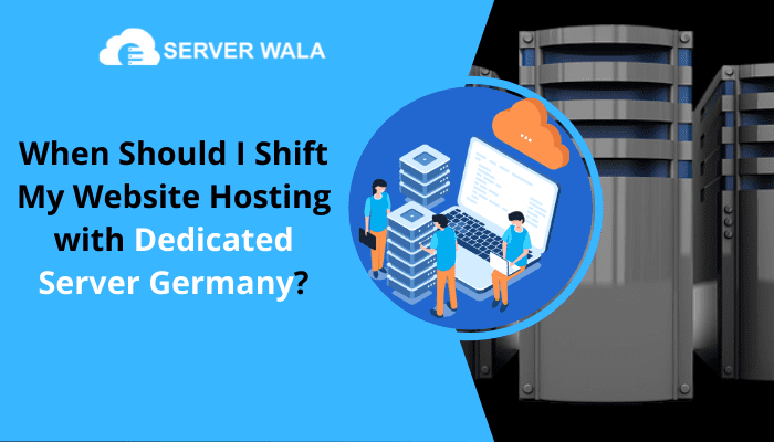 When Should I Shift My Website Hosting with Dedicated Server Germany?